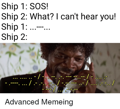 sos: Ship 1: SOS!  Ship 2: What? I can't hear you!  Ship 1  Ship 2 Advanced Memeing