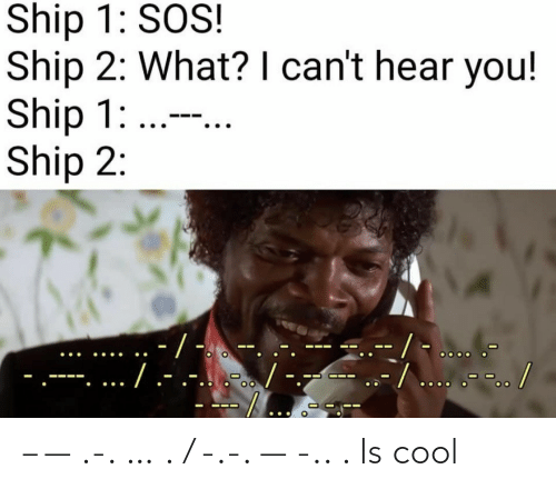 sos: Ship 1: SOS!  Ship 2: What? I can't hear you!  Ship 1: ...  Ship 2:  -/ -  --/... .-.. /  ./.-  .-...-. – — .-. … . / -.-. — -.. . Is cool