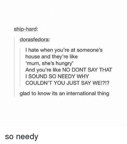 Hungry, Memes, and House: ship-hard:  dorasfedora:  I hate when you're at someone's  house and they're like  'mum, she's hungry'  And you're like NO DONT SAY THAT  I SOUND SO NEEDY WHY  COULDN'T YOU JUST SAY WE!?!?  glad to know its an international thing so needy