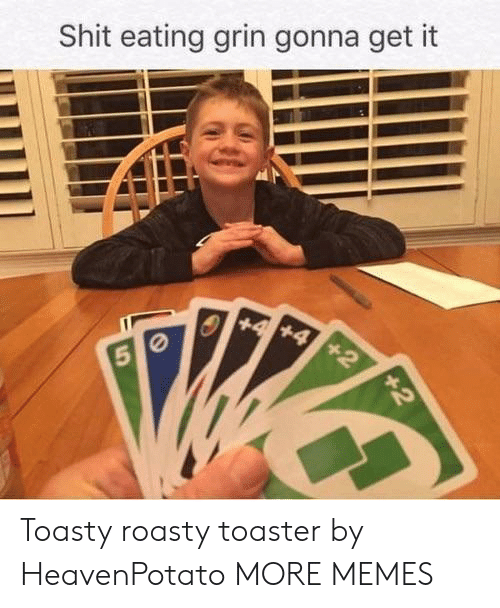 Toasty: Shit eating grin gonna get it Toasty roasty toaster by HeavenPotato MORE MEMES