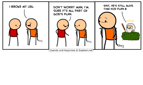 Alive, Dank, and Plan B: SHIT, HE'S STILL ALIVE.  TIME FOR PLAN B  I BROKE MY LEG  DON'T WORRY MAN, I'M  SURE IT'S ALL PART OF  GOD'S PLAN.  Cyanide and Happiness © Explosm.net