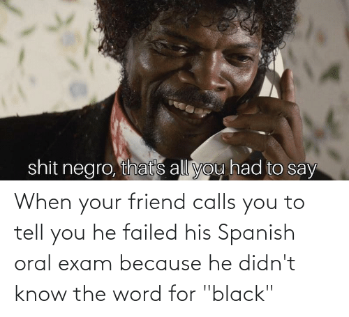 """Oral Exam: shit negro, thats all you had to say When your friend calls you to tell you he failed his Spanish oral exam because he didn't know the word for """"black"""""""