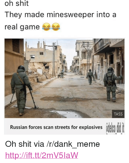 "Dank, Meme, and Shit: shit  oh  They made minesweeper into a  real gamee  TASS  Russian forces scan streets for explosives <p>Oh shit via /r/dank_meme <a href=""http://ift.tt/2mV5IaW"">http://ift.tt/2mV5IaW</a></p>"