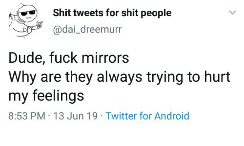 Android, Dude, and Shit: Shit tweets for shit people  @dai_dreemurr  Dude, fuck mirrors  Why are they always trying to hurt  my feelings  8:53 PM 13 Jun 19 Twitter for Android