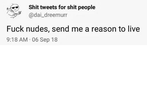 Tweets: Shit tweets for shit people  @dai_dreemurr  Fuck nudes, send me a reason to live  9:18 AM 06 Sep 18