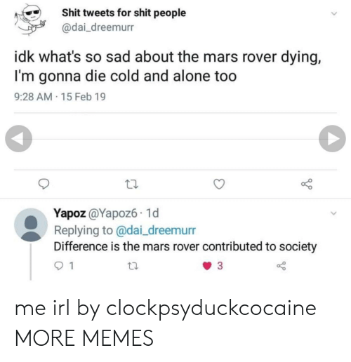 Being Alone, Dank, and Memes: Shit tweets for shit people  @dai_dreemurr  idk what's so sad about the mars rover dying,  I'm gonna die cold and alone too  9:28 AM 15 Feb 19  Yapoz @Yapoz6 1d  Replying to @dai_dreemurr  Difference is the mars rover contributed to society me irl by clockpsyduckcocaine MORE MEMES