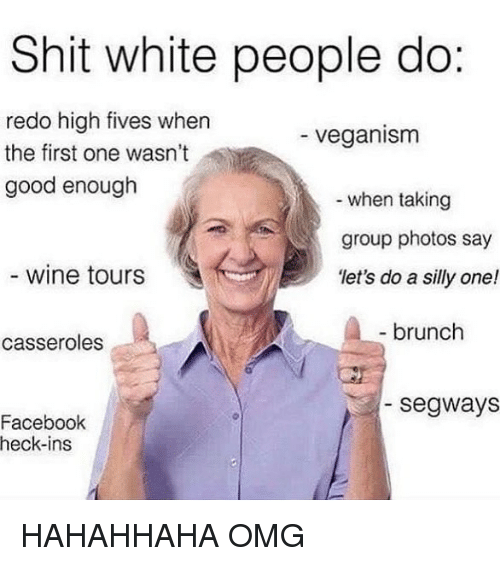 veganism: Shit white people do:  redo high fives when  the first one wasn't  good enough  veganism  when taking  group photos say  'let's do a silly one!  wine tours  ,  brunch  casseroles  segways  Facebook  heck-ins HAHAHHAHA OMG
