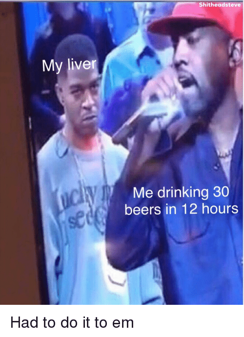 Drinking, Dank Memes, and Liver: Shitheadsteve  My liver  Me drinking 30  beers in 12 hours  se Had to do it to em