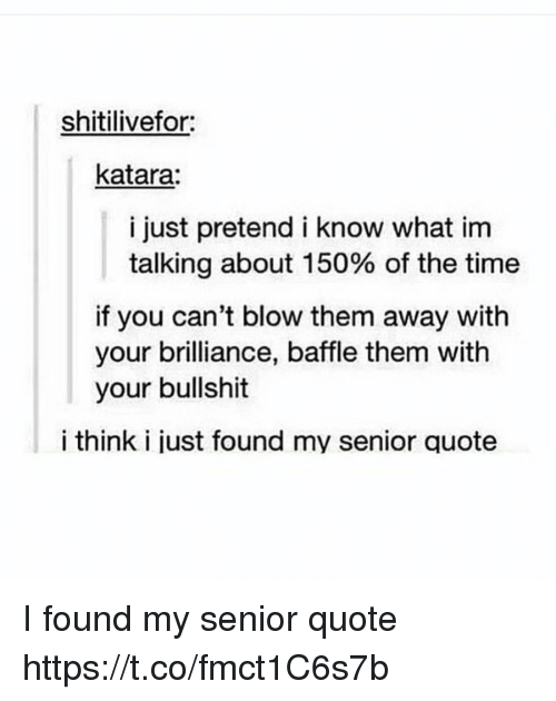 Memes, Time, and Bullshit: shitilivefor:  katara  i just pretend i know what im  talking about 150% of the time  if you can't blow them away with  your brilliance, baffle them with  your bullshit  i think i just found my senior quote I found my senior quote https://t.co/fmct1C6s7b