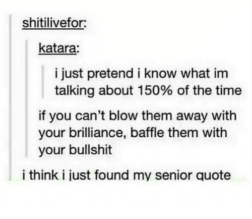 Time, Bullshit, and Quote: shitilivefor:  katara:  i just pretend i know what inm  talking about 150% of the time  if you can't blow them away with  your brilliance, baffle them with  your bullshit  i think i just found my senior quote