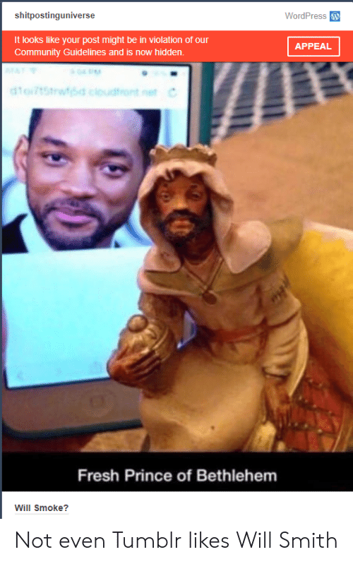 Wordpress: shitpostinguniverse  WordPress  It looks like your post might be in violation of our  Community Guidelines and is now hidden.  APPEAL  Fresh Prince of Bethlehem  Will Smoke? Not even Tumblr likes Will Smith