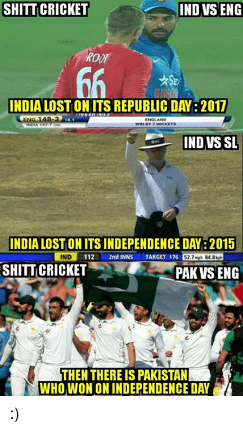 Ind Vs Eng: SHITT CRICKET  IND VS ENG  INDIA LOSTON ITS REPUBLIC DAY: 2017  IND VS SL  INDIA LOSTONITSINDEPENDENCE DAY: 2015  IND  112  L 2nd INNS  TARGET 176  52.7 mph 848 kph  SHITTICRICKET  PAK VSENG  THEN THERE IS PAKISTAN  WHO WON ON INDEPENDENCE DAY :)
