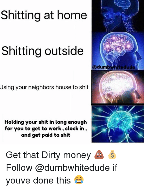 dones: Shitting at home  Shitting outside  @dumbwhitedude  Using your neighbors house to shit  Holding your shit in long enough  for you to get to work, clock in,  and get paid to shit Get that Dirty money 💩 💰 Follow @dumbwhitedude if youve done this 😂