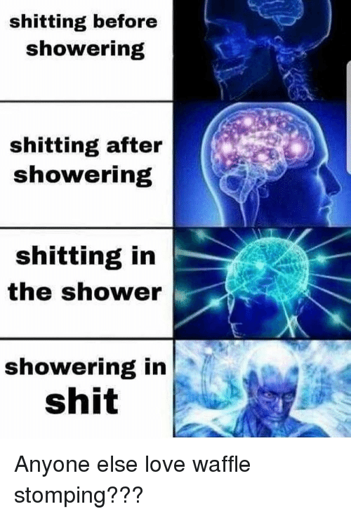 Dank, Love, and Shit: shitting before  showering  shitting after  showering  shitting in  the shower  showering in  shit Anyone else love waffle stomping???