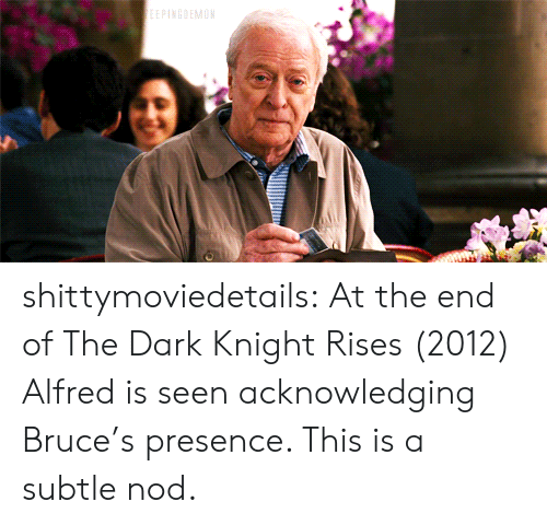 Target, Tumblr, and Blog: shittymoviedetails:  At the end of The Dark Knight Rises (2012) Alfred is seen acknowledging Bruce's presence. This is a subtle nod.