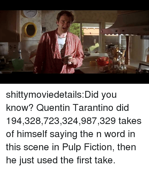 Pulp Fiction: shittymoviedetails:Did you know? Quentin Tarantino did 194,328,723,324,987,329 takes of himself saying the n word in this scene in Pulp Fiction, then he just used the first take.