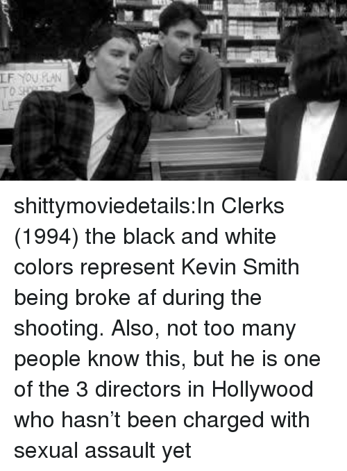 Af, Being Broke, and Tumblr: shittymoviedetails:In Clerks (1994) the black and white colors represent Kevin Smith being broke af during the shooting. Also, not too many people know this, but he is one of the 3 directors in Hollywood who hasn't been charged with sexual assault yet