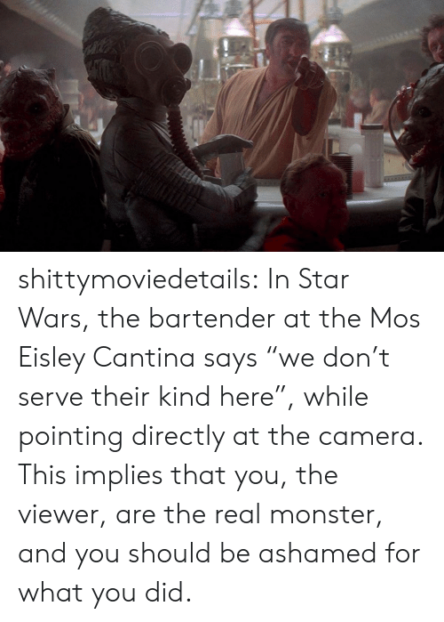 "mos eisley: shittymoviedetails:  In Star Wars, the bartender at the Mos Eisley Cantina says ""we don't serve their kind here"", while pointing directly at the camera. This implies that you, the viewer, are the real monster, and you should be ashamed for what you did."