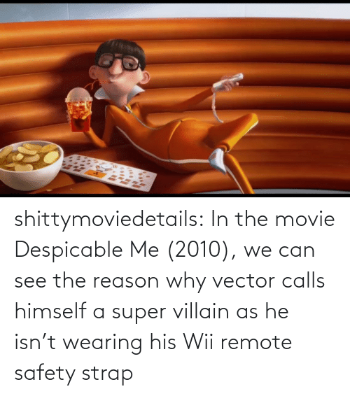 com: shittymoviedetails:  In the movie Despicable Me (2010), we can see the reason why vector calls himself a super villain as he isn't wearing his Wii remote safety strap