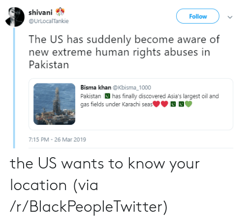 Blackpeopletwitter, Pakistan, and Oil and Gas: shivani  @UrLocalTankie  Follow  The US has suddenly become aware of  new extreme human rights abuses in  Pakistan  Bisma khan @Kbisma_1000  Pakistan has finally discovered Asia's largest oil and  gas fields under Karachi seas  7:15 PM - 26 Mar 2019 the US wants to know your location (via /r/BlackPeopleTwitter)