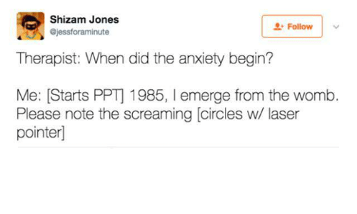Anxiety, Circles, and Laser: Shizam Jones  @jessforaminute  Follow  Therapist: When did the anxiety begin?  Me: [Starts PPT] 1985, emerge from the womb.  Please note the screaming [circles w/ laser  pointer