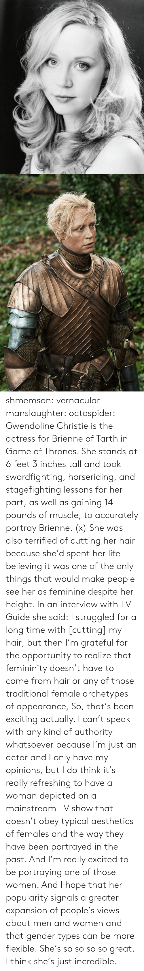 exciting: shmemson:  vernacular-manslaughter:  octospider:  Gwendoline Christie is the actress for Brienne of Tarth in Game of Thrones. She stands at 6 feet 3 inches tall and took swordfighting, horseriding, and stagefighting lessons for her part, as well as gaining 14 pounds of muscle, to accurately portray Brienne. (x)  She was also terrified of cutting her hair because she'd spent her life believing it was one of the only things that would make people see her as feminine despite her height. In an interview with TV Guide she said: I struggled for a long time with [cutting] my hair, but then I'm grateful for the opportunity to realize that femininity doesn't have to come from hair or any of those traditional female archetypes of appearance, So, that's been exciting actually. I can't speak with any kind of authority whatsoever because I'm just an actor and I only have my opinions, but I do think it's really refreshing to have a woman depicted on a mainstream TV show that doesn't obey typical aesthetics of females and the way they have been portrayed in the past. And I'm really excited to be portraying one of those women. And I hope that her popularity signals a greater expansion of people's views about men and women and that gender types can be more flexible.  She's so so so so great. I think she's just incredible.