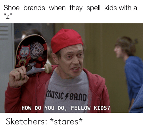 sketchers: Shoe brands when they spell kids with  'יו  HOW DO YOU DO, FELLOW KIDS? Sketchers: *stares*