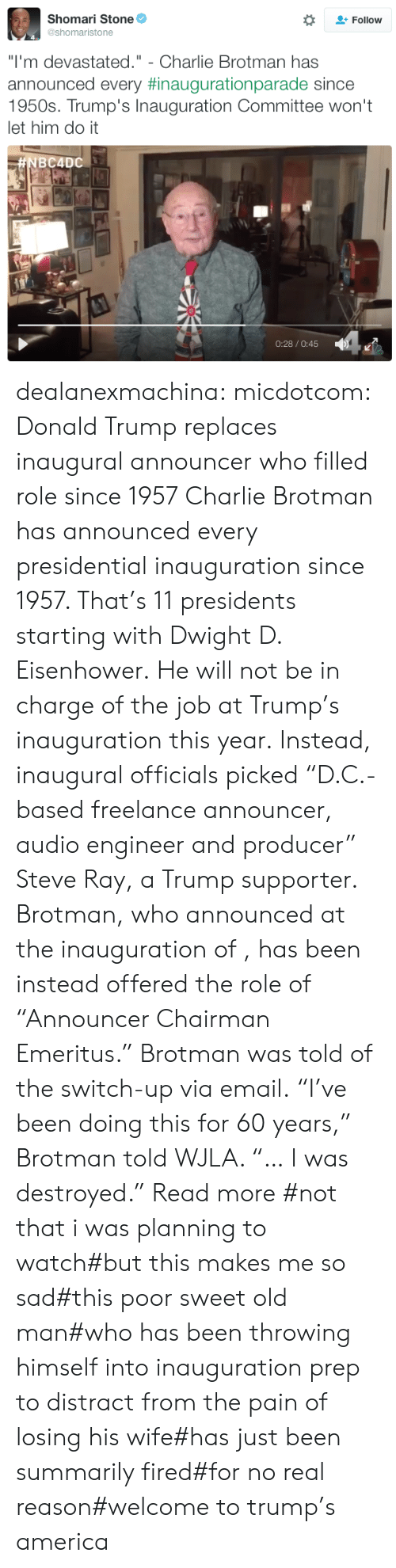 "dwight d eisenhower: Shomari Stone  Follow  @shomaristone  ""I'm devastated."" - Charlie Brotman has  announced every #inaugurationparade since  1950s. Trump's Inauguration Committee won't  let him do it  #NBC4DC  0:28/O:45 dealanexmachina: micdotcom:  Donald Trump replaces inaugural announcer who filled role since 1957 Charlie Brotman has announced every presidential inauguration since 1957. That's 11 presidents starting with Dwight D. Eisenhower. He will not be in charge of the job at Trump's inauguration this year. Instead, inaugural officials picked ""D.C.-based freelance announcer, audio engineer and producer"" Steve Ray, a Trump supporter.  Brotman, who announced at the inauguration of , has been instead offered the role of ""Announcer Chairman Emeritus."" Brotman was told of the switch-up via email. ""I've been doing this for 60 years,"" Brotman told WJLA. ""… I was destroyed."" Read more    #not that i was planning to watch#but this makes me so sad#this poor sweet old man#who has been throwing himself into inauguration prep to distract from the pain of losing his wife#has just been summarily fired#for no real reason#welcome to trump's america"