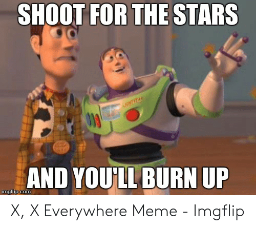 x x everywhere: SHOOT FOR THE STARS  AND YOU'LL BURN UP  imgflip com X, X Everywhere Meme - Imgflip