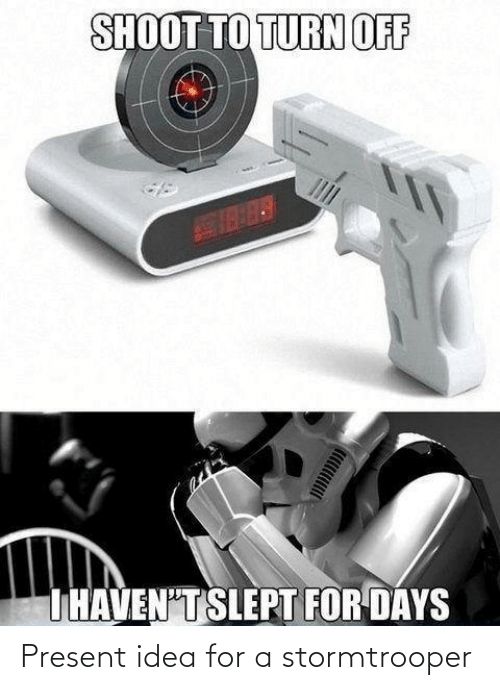 slept: SHOOT TO TURN OFF  THAVEN'T SLEPT FOR DAYS Present idea for a stormtrooper