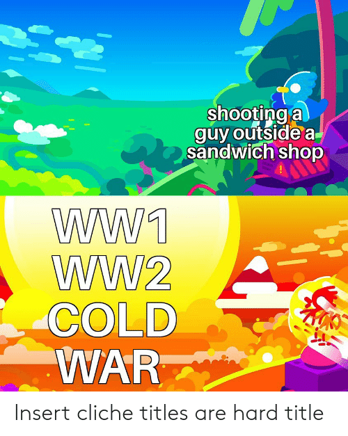 Cold, Cold War, and Ww2: shooting a  guy outside a  sandwich shop  WW1  WW2  COLD  WAR Insert cliche titles are hard title