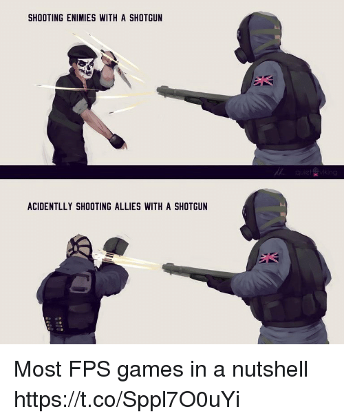 fps: SHOOTING ENIMIES WITH A SHOTGUN  ACIDENTLLY SHOOTING ALLIES WITH A SHOTGUN Most FPS games in a nutshell https://t.co/Sppl7O0uYi