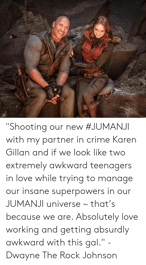 "Rock Johnson: ""Shooting our new #JUMANJI with my partner in crime Karen Gillan and if we look like two extremely awkward teenagers in love while trying to manage our insane superpowers in our JUMANJI universe ~ that's because we are. Absolutely love working and getting absurdly awkward with this gal."" - Dwayne The Rock Johnson"