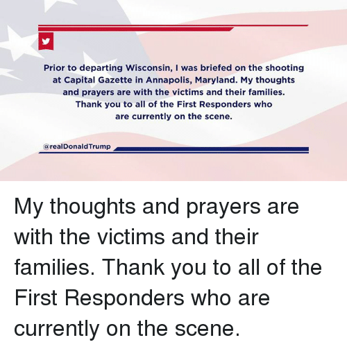 Gazette: shooting  Prior to departing Wisconsin, I was briefed on the shooting  at Capital Gazette in Annapolis, Maryland. My thoughts  and prayers are with the victims and their families.  Thank you to all of the First Responders who  are currently on the scene.  in Annapolis, Maryland.  @realDonaldTrump My thoughts and prayers are with the victims and their families. Thank you to all of the First Responders who are currently on the scene.