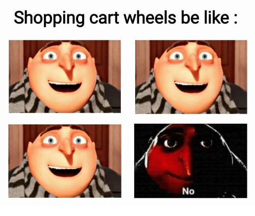 Cart: Shopping cart wheels be like  No