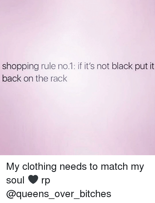 Memes, Shopping, and Black: shopping rule no.1: if it's not black put it  back on the rack My clothing needs to match my soul 🖤 rp @queens_over_bitches
