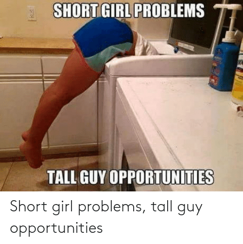 tall: Short girl problems, tall guy opportunities