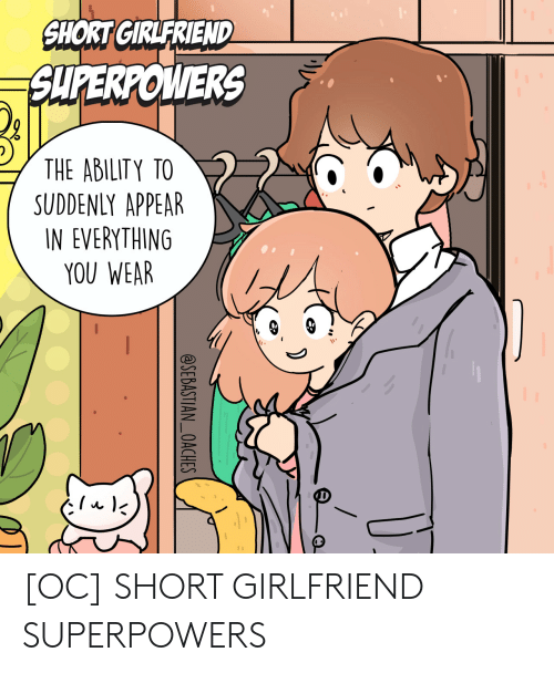 Girlfriend, Ability, and Superpowers: SHORT GIRLFRIEND  SUPERPOWERS  THE ABILITY TO  SUDDENLY APPEAR  IN EVERYTHING  YOU WEAR  @SEBASTIAN_OACHES [OC] SHORT GIRLFRIEND SUPERPOWERS