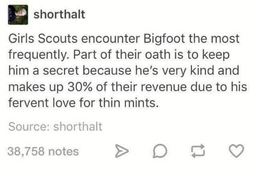 fervently: short halt  Girls Scouts encounter Bigfoot the most  frequently. Part of their oath is to keep  him a secret because he's very kind and  makes up 30% of their revenue due to his  fervent love for thin mints.  Source: shorthalt  38,758 notes