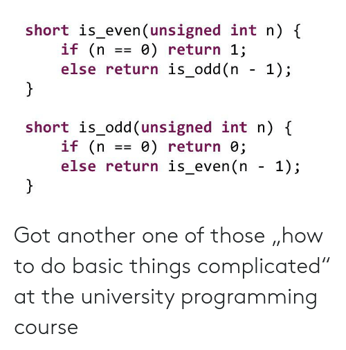 "Another One, Programming, and Got: short is_even (unsigned int n) {  if (n  else return is_odd(n - 1);  }  0) return 1;  short is_odd(unsigned int n)  if (n  else return is_even(n - 1);  e) return 0;  == Got another one of those ""how to do basic things complicated"" at the university programming course"