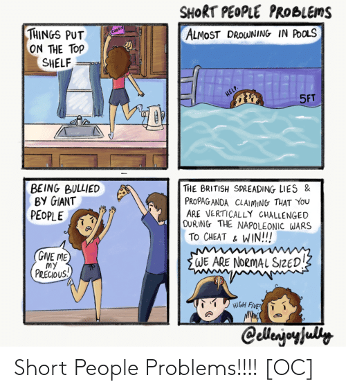 Precious: SHORT PEOPLE PRоыеnS  THINGS PUT  ON THE TOP  SHELF  Cookie  ALMOST DROWNING IN POOLS  HELP.  5FT  BEING BULLIED  ВУ GIANT  PEOPLE  THE BRITISH SPREADING LIES &  PROPAG ANDA CLAIMING THAT YOu  ARE VERTICALLY CHALLENGED  DURING THE NAPOLEONIC WARS  To CHEAT & WIN!!!  GIVE ME  my  PRECIOUS!  WE ARE NORMAL SIZED!  HIGH FIVE  Cellerjoyfuly Short People Problems!!!! [OC]