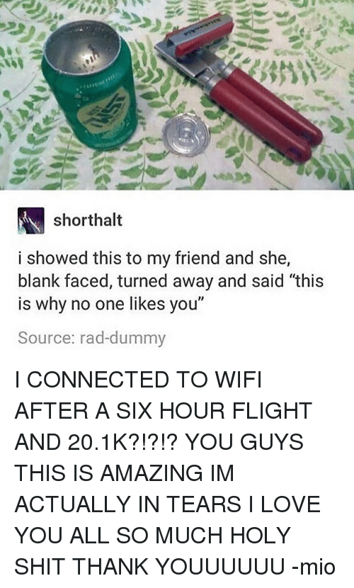 """Love, Memes, and Shit: shorthalt  i showed this to my friend and she,  blank faced, turned away and said """"this  is why no one likes you""""  Source: rad-dummy I CONNECTED TO WIFI AFTER A SIX HOUR FLIGHT AND 20.1K?!?!? YOU GUYS THIS IS AMAZING IM ACTUALLY IN TEARS I LOVE YOU ALL SO MUCH HOLY SHIT THANK YOUUUUUU -mio"""