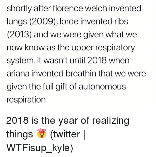 respiratory: shortly after florence welch invented  lungs (2009), lorde invented ribs  (2013) and we were given what we  now know as the upper respiratory  system. it wasn't until 2018 when  ariana invented breathin that we were  given the full gift of autonomous  respiration 2018 is the year of realizing things 🤯 (twitter | WTFisup_kyle)