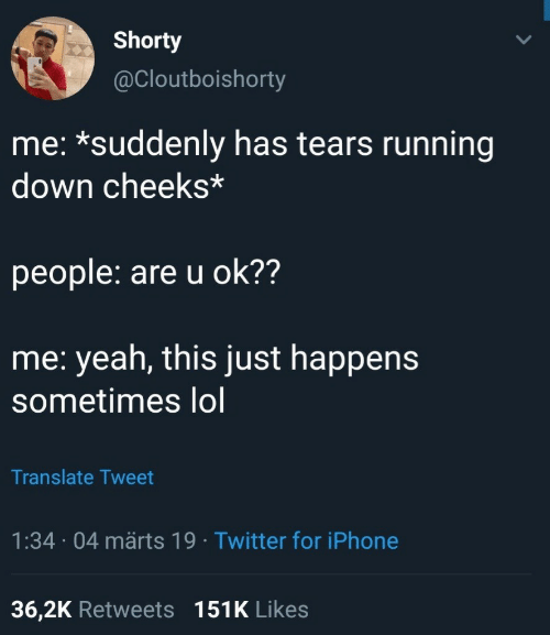 U Ok: Shorty  @Cloutboishorty  me: *suddenly has tears running  down cheeks*  people: are u ok??  me: yeah, this just happens  sometimes lol  Translate Tweet  1:34 04 märts 19 Twitter for iPhone  36,2K Retweets 151K Likes