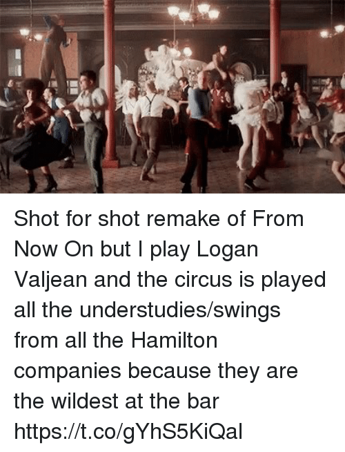 Memes, All The, and 🤖: Shot for shot remake of From Now On but I play Logan Valjean and the circus is played all the understudies/swings from all the Hamilton companies because they are the wildest at the bar https://t.co/gYhS5KiQal