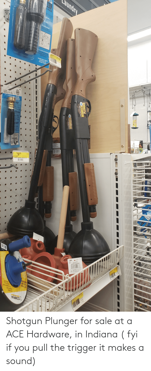 sound: Shotgun Plunger for sale at a ACE Hardware, in Indiana ( fyi if you pull the trigger it makes a sound)
