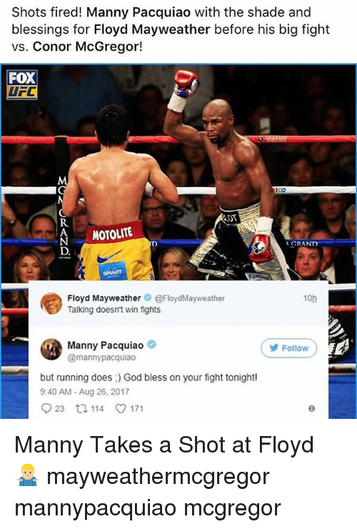 Conor McGregor, Floyd Mayweather, and God: Shots fired! Manny Pacquiao with the shade and  blessings for Floyd Mayweather before his big fight  vs. Conor McGregor!  FoX  UFC  R.  AMOTOLITE  GRAND  Floyd Mayweather。@FloydMayweather  Talking doesn't win fights.  10h  Manny Pacquiao  @mannypacquiao  Follow  but running does God bless on your fight tonight  9:40 AM- Aug 26, 2017  923 114 171 Manny Takes a Shot at Floyd 🤷🏼♂️ mayweathermcgregor mannypacquiao mcgregor