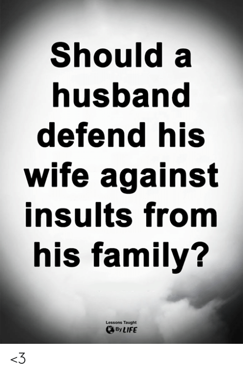 Insults: Should a  nusband  defend his  wife against  insults from  his family?  Lessons Taught  By LIFE <3