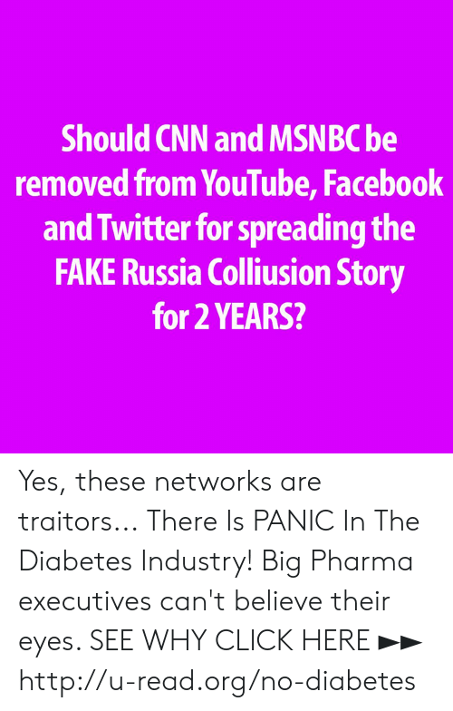 big pharma: Should CNN and MSNBC be  removed from YouTube, Facebook  and Twitter for spreading the  FAKE Russia Colliusion Story  for 2 YEARS? Yes, these networks are traitors...  There Is PANIC In The Diabetes Industry! Big Pharma executives can't believe their eyes. SEE WHY CLICK HERE ►► http://u-read.org/no-diabetes