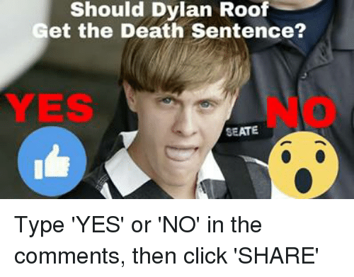 Dylan Roof: Should Dylan Roof  Get the Death Sentence?  YES  SEATE Type 'YES' or 'NO' in the comments, then click 'SHARE'